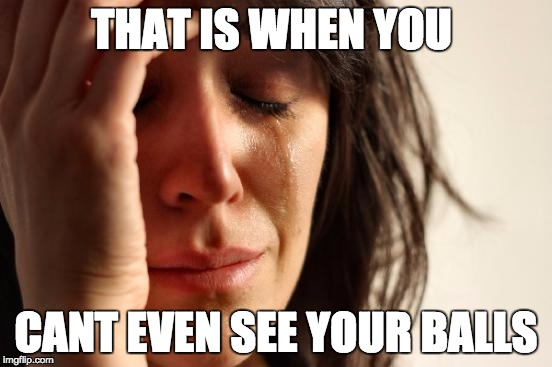 First World Problems Meme | THAT IS WHEN YOU CANT EVEN SEE YOUR BALLS | image tagged in memes,first world problems | made w/ Imgflip meme maker