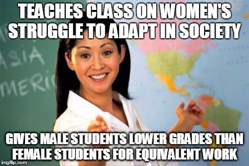 Unhelpful High School Teacher Meme | TEACHES CLASS ON WOMEN'S STRUGGLE TO ADAPT IN SOCIETY GIVES MALE STUDENTS LOWER GRADES THAN FEMALE STUDENTS FOR EQUIVALENT WORK | image tagged in memes,unhelpful high school teacher | made w/ Imgflip meme maker