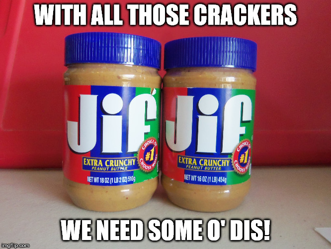 WITH ALL THOSE CRACKERS WE NEED SOME O' DIS! | made w/ Imgflip meme maker
