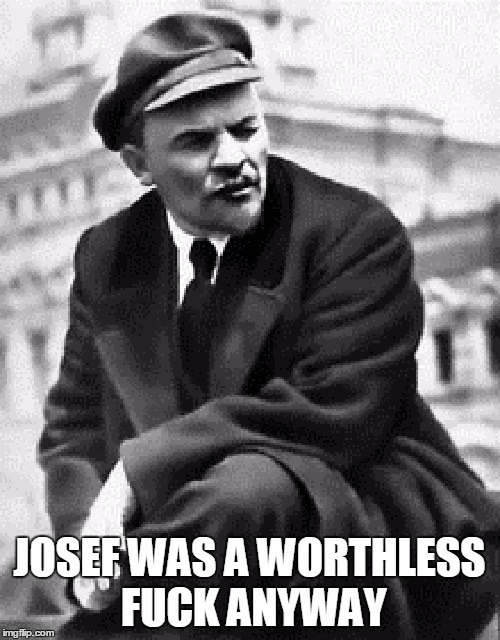 JOSEF WAS A WORTHLESS F**K ANYWAY | made w/ Imgflip meme maker
