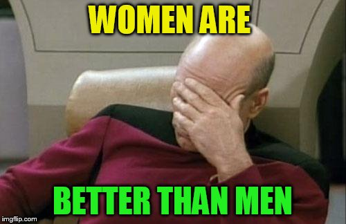 Captain Picard Facepalm Meme | WOMEN ARE BETTER THAN MEN | image tagged in memes,captain picard facepalm | made w/ Imgflip meme maker
