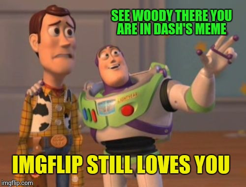 X, X Everywhere Meme | SEE WOODY THERE YOU ARE IN DASH'S MEME IMGFLIP STILL LOVES YOU | image tagged in memes,x,x everywhere,x x everywhere | made w/ Imgflip meme maker