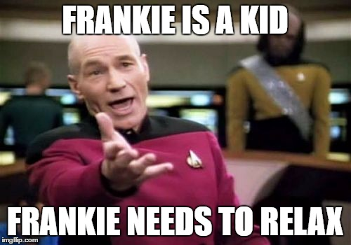 Picard Wtf Meme | FRANKIE IS A KID FRANKIE NEEDS TO RELAX | image tagged in memes,picard wtf | made w/ Imgflip meme maker
