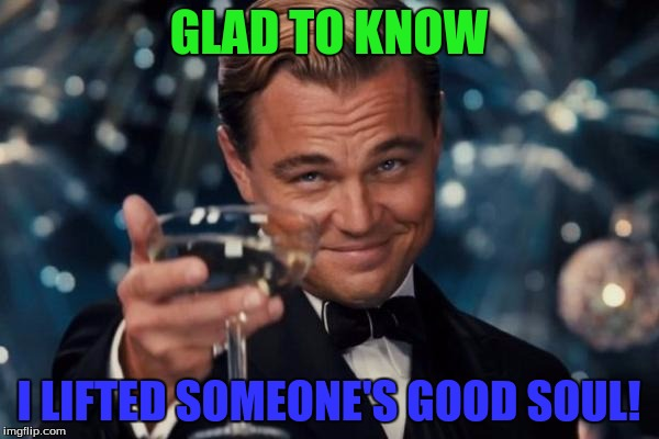Leonardo Dicaprio Cheers Meme | GLAD TO KNOW I LIFTED SOMEONE'S GOOD SOUL! | image tagged in memes,leonardo dicaprio cheers | made w/ Imgflip meme maker
