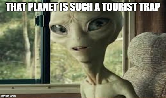 THAT PLANET IS SUCH A TOURIST TRAP | made w/ Imgflip meme maker