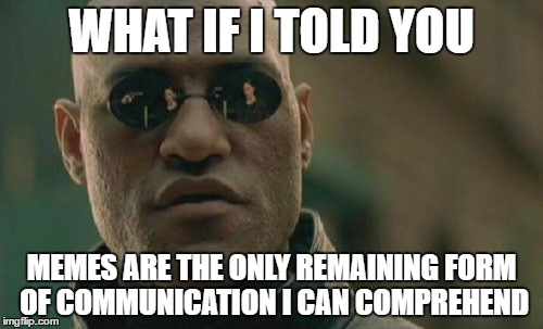 Matrix Morpheus Meme | WHAT IF I TOLD YOU MEMES ARE THE ONLY REMAINING FORM OF COMMUNICATION I CAN COMPREHEND | image tagged in memes,matrix morpheus | made w/ Imgflip meme maker