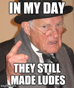 Back In My Day Meme | IN MY DAY THEY STILL MADE LUDES | image tagged in memes,back in my day | made w/ Imgflip meme maker