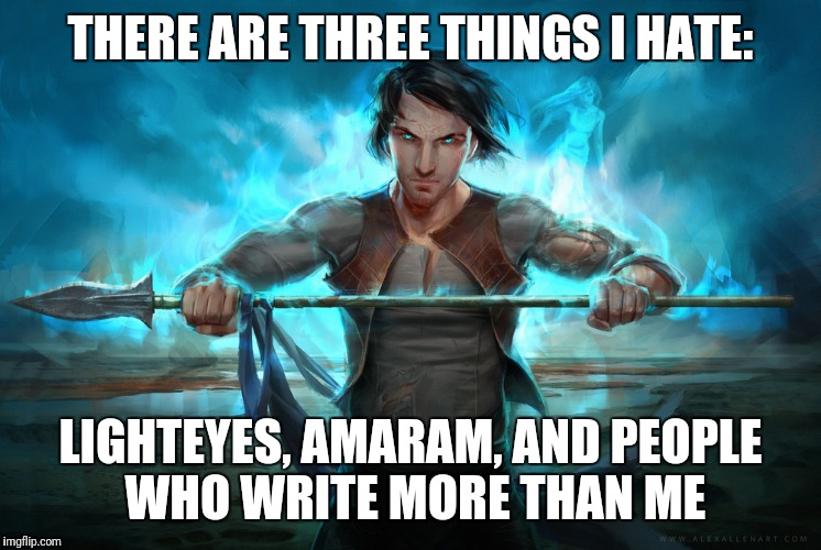 THERE ARE THREE THINGS I HATE: LIGHTEYES, AMARAM, AND PEOPLE WHO WRITE MORE THAN ME | image tagged in hardcore kaladin | made w/ Imgflip meme maker