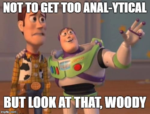 X, X Everywhere Meme | NOT TO GET TOO ANAL-YTICAL BUT LOOK AT THAT, WOODY | image tagged in memes,x x everywhere | made w/ Imgflip meme maker
