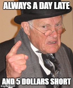 Back In My Day Meme | ALWAYS A DAY LATE AND 5 DOLLARS SHORT | image tagged in memes,back in my day | made w/ Imgflip meme maker