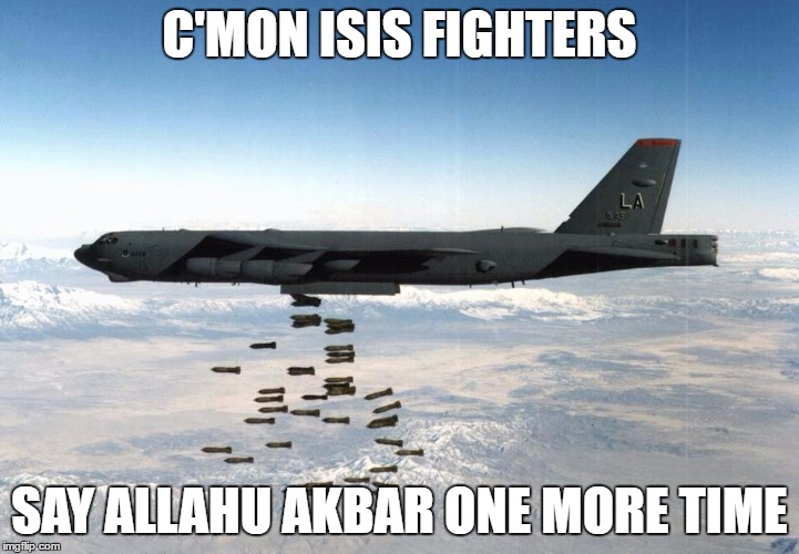 B-52  |  C'MON ISIS FIGHTERS; SAY ALLAHU AKBAR ONE MORE TIME | image tagged in memes,bomber,isis,allahu akbar | made w/ Imgflip meme maker