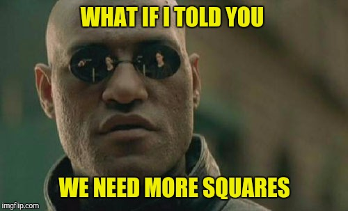 Matrix Morpheus Meme | WHAT IF I TOLD YOU WE NEED MORE SQUARES | image tagged in memes,matrix morpheus | made w/ Imgflip meme maker