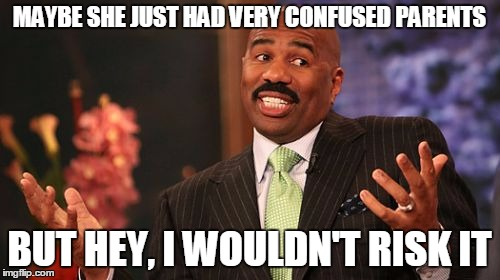 Steve Harvey Meme | MAYBE SHE JUST HAD VERY CONFUSED PARENTS BUT HEY, I WOULDN'T RISK IT | image tagged in memes,steve harvey | made w/ Imgflip meme maker
