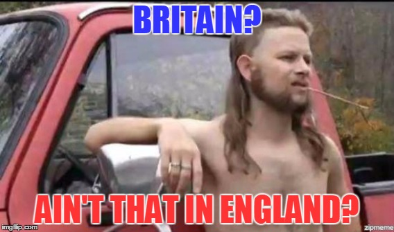 BRITAIN? AIN'T THAT IN ENGLAND? | made w/ Imgflip meme maker