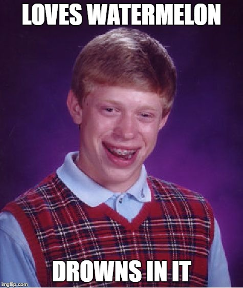 Bad Luck Brian Meme | LOVES WATERMELON DROWNS IN IT | image tagged in memes,bad luck brian | made w/ Imgflip meme maker