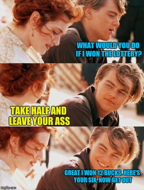 Leonardo DiCaprio and Kate Winslet puns | WHAT WOULD YOU DO IF I WON THE LOTTERY? TAKE HALF AND LEAVE YOUR ASS GREAT I WON 12 BUCKS, HERE'S YOUR SIX, NOW GET OUT | image tagged in leonardo dicaprio and kate winslet template puns 1,memes,google images,pinterest | made w/ Imgflip meme maker