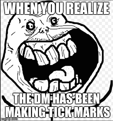D&D | WHEN YOU REALIZE THE DM HAS BEEN MAKING TICK MARKS | image tagged in nooooooooo | made w/ Imgflip meme maker