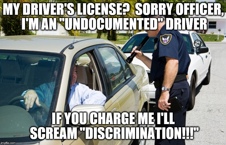 "Law enforcement: an impossible job | MY DRIVER'S LICENSE?  SORRY OFFICER, I'M AN ""UNDOCUMENTED"" DRIVER IF YOU CHARGE ME I'LL SCREAM ""DISCRIMINATION!!!"" 