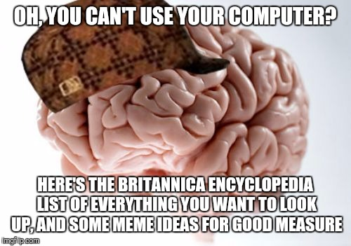 Scumbag Brain, a Mobile Moshii creation |  OH, YOU CAN'T USE YOUR COMPUTER? HERE'S THE BRITANNICA ENCYCLOPEDIA LIST OF EVERYTHING YOU WANT TO LOOK UP, AND SOME MEME IDEAS FOR GOOD MEASURE | image tagged in memes,scumbag brain,computer,mobile,firefox,stupid | made w/ Imgflip meme maker