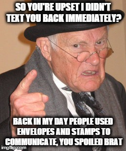 Back In My Day Meme | SO YOU'RE UPSET I DIDN'T TEXT YOU BACK IMMEDIATELY? BACK IN MY DAY PEOPLE USED ENVELOPES AND STAMPS TO COMMUNICATE, YOU SPOILED BRAT | image tagged in memes,back in my day | made w/ Imgflip meme maker