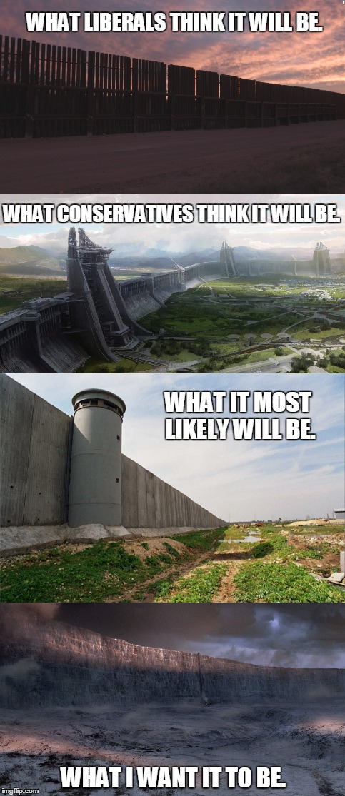 Brace Yourselves, The Wall is Coming. | WHAT LIBERALS THINK IT WILL BE. WHAT I WANT IT TO BE. WHAT CONSERVATIVES THINK IT WILL BE. WHAT IT MOST LIKELY WILL BE. | image tagged in trump wall,2014,maga | made w/ Imgflip meme maker