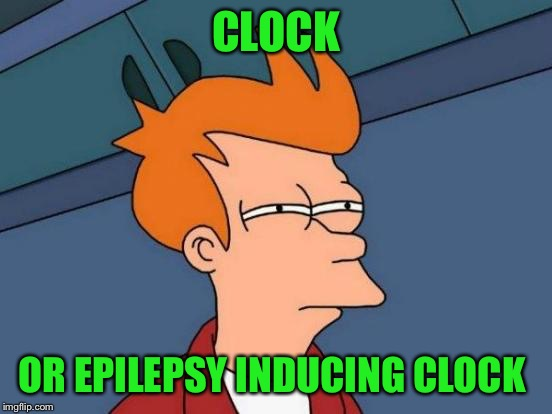 Futurama Fry Meme | CLOCK OR EPILEPSY INDUCING CLOCK | image tagged in memes,futurama fry | made w/ Imgflip meme maker