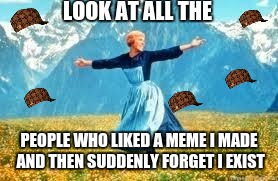 eVERYONE IS FUNDAMENTALLY LONELY!! | LOOK AT ALL THE PEOPLE WHO LIKED A MEME I MADE AND THEN SUDDENLY FORGET I EXIST | image tagged in memes,look at all these,scumbag,awkward,lonely,i failed at life | made w/ Imgflip meme maker