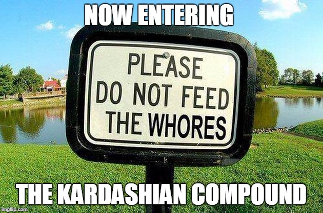 NOW ENTERING THE KARDASHIAN COMPOUND | image tagged in kardashians | made w/ Imgflip meme maker