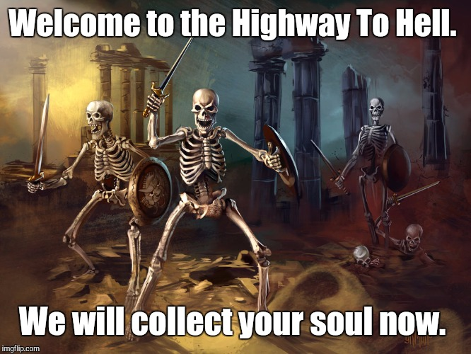 skeleton...yby.jpg | Welcome to the Highway To Hell. We will collect your soul now. | image tagged in skeletonybyjpg | made w/ Imgflip meme maker