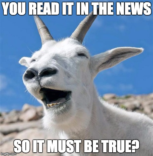Laughing Goat | YOU READ IT IN THE NEWS SO IT MUST BE TRUE? | image tagged in memes,laughing goat | made w/ Imgflip meme maker