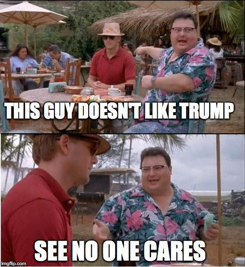 See Nobody Cares Meme | THIS GUY DOESN'T LIKE TRUMP SEE NO ONE CARES | image tagged in memes,see nobody cares | made w/ Imgflip meme maker