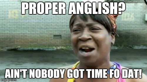 Aint Nobody Got Time For That Meme | PROPER ANGLISH? AIN'T NOBODY GOT TIME FO DAT! | image tagged in memes,aint nobody got time for that | made w/ Imgflip meme maker