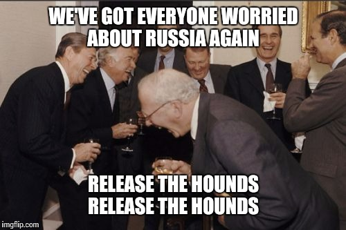 Laughing Men In Suits Meme | WE'VE GOT EVERYONE WORRIED ABOUT RUSSIA AGAIN RELEASE THE HOUNDS RELEASE THE HOUNDS | image tagged in memes,laughing men in suits | made w/ Imgflip meme maker