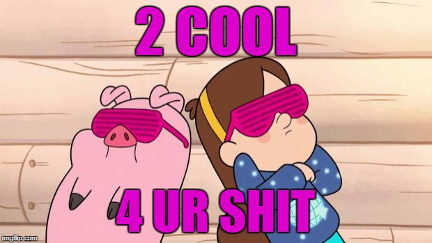 Gravity Falls | 2 COOL 4 UR SHIT | image tagged in gravity falls | made w/ Imgflip meme maker
