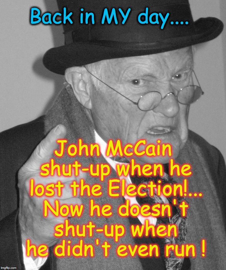 Back in MY day.... John McCain shut-up when he lost the Election!... Now he doesn't shut-up when he didn't even run ! | image tagged in back in my day | made w/ Imgflip meme maker