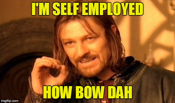 One Does Not Simply Meme | I'M SELF EMPLOYED HOW BOW DAH | image tagged in memes,one does not simply | made w/ Imgflip meme maker