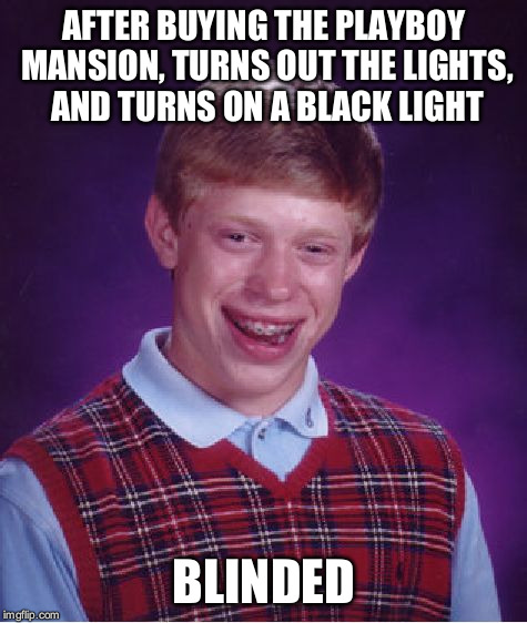 Bad Luck Brian Meme | AFTER BUYING THE PLAYBOY MANSION, TURNS OUT THE LIGHTS, AND TURNS ON A BLACK LIGHT BLINDED | image tagged in memes,bad luck brian | made w/ Imgflip meme maker