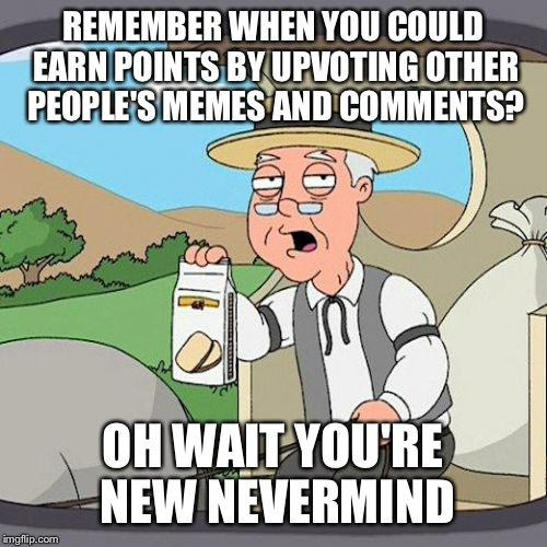 I wish I could still do that | REMEMBER WHEN YOU COULD EARN POINTS BY UPVOTING OTHER PEOPLE'S MEMES AND COMMENTS? OH WAIT YOU'RE NEW NEVERMIND | image tagged in memes,pepperidge farm remembers | made w/ Imgflip meme maker