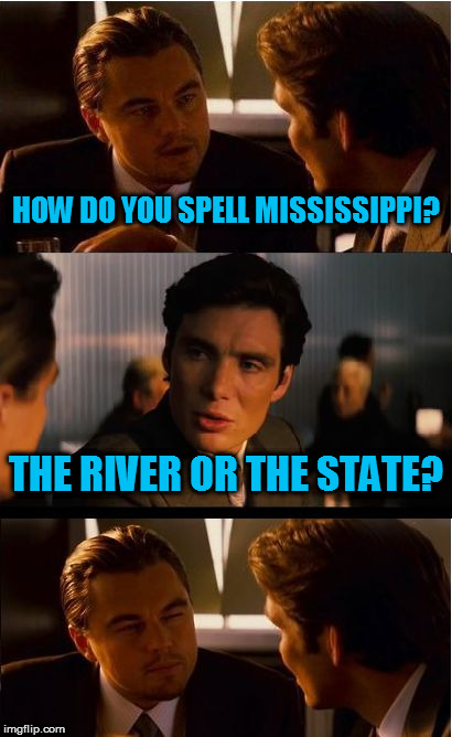 Inception Meme | HOW DO YOU SPELL MISSISSIPPI? THE RIVER OR THE STATE? | image tagged in memes,inception | made w/ Imgflip meme maker