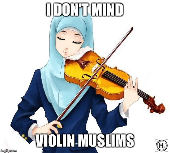 I DON'T MIND VIOLIN MUSLIMS | made w/ Imgflip meme maker