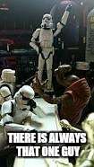 He shoots  He scores  | THERE IS ALWAYS THAT ONE GUY | image tagged in memes,you're drunk,storm troopers,funny memes | made w/ Imgflip meme maker