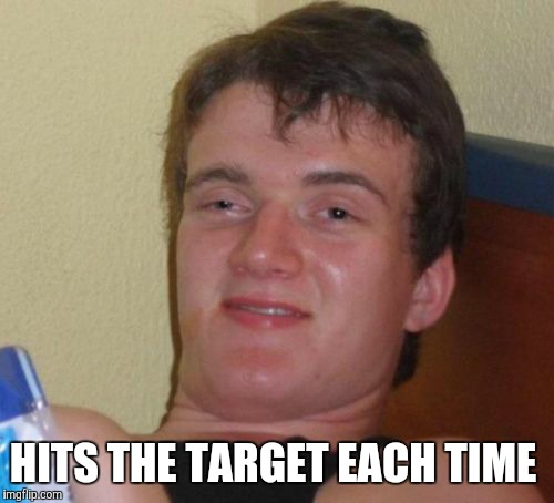10 Guy Meme | HITS THE TARGET EACH TIME | image tagged in memes,10 guy | made w/ Imgflip meme maker