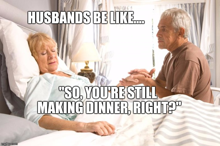 "Husbands Be Like... | HUSBANDS BE LIKE.... ""SO, YOU'RE STILL MAKING DINNER, RIGHT?"" 