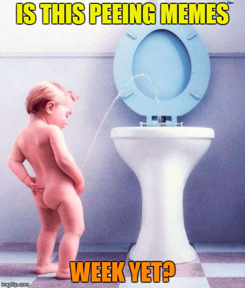 Unless urine no hurry... | IS THIS PEEING MEMES WEEK YET? | image tagged in memes,peeing memes | made w/ Imgflip meme maker