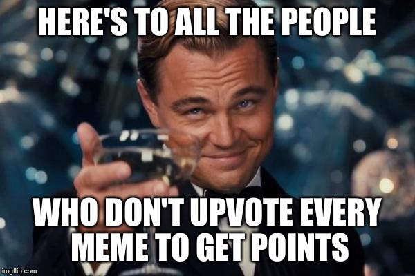 Leonardo Dicaprio Cheers Meme | HERE'S TO ALL THE PEOPLE WHO DON'T UPVOTE EVERY MEME TO GET POINTS | image tagged in memes,leonardo dicaprio cheers | made w/ Imgflip meme maker