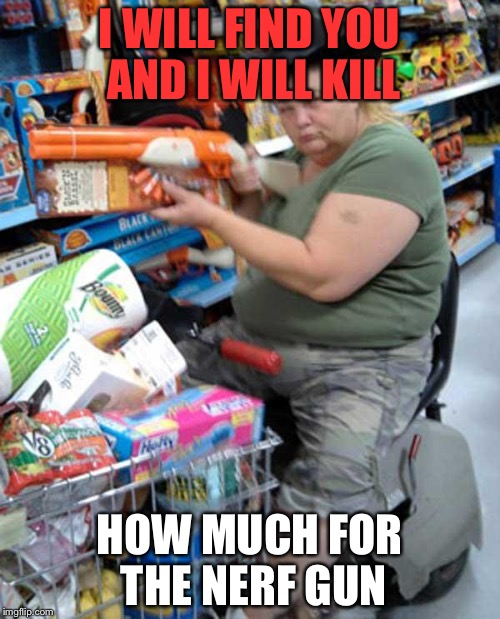 meanwhile in walmart... |  I WILL FIND YOU AND I WILL KILL; HOW MUCH FOR THE NERF GUN | image tagged in meanwhile in walmart | made w/ Imgflip meme maker