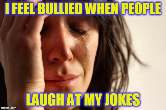 First World Problems Meme | I FEEL BULLIED WHEN PEOPLE LAUGH AT MY JOKES | image tagged in memes,first world problems | made w/ Imgflip meme maker