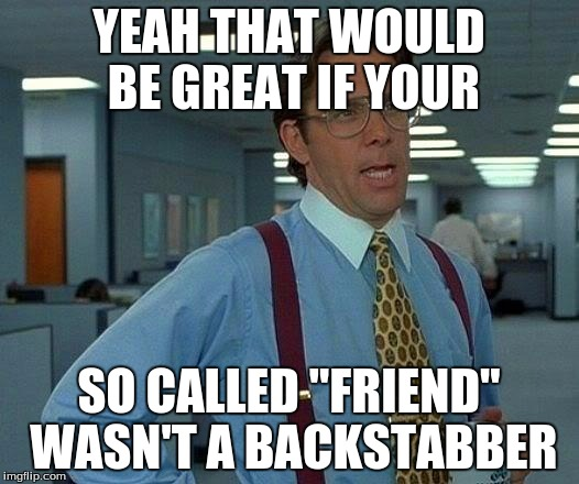 "That Would Be Great | YEAH THAT WOULD BE GREAT IF YOUR SO CALLED ""FRIEND"" WASN'T A BACKSTABBER 