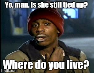 Y'all Got Any More Of That Meme | Yo, man. Is she still tied up? Where do you live? | image tagged in memes,yall got any more of | made w/ Imgflip meme maker