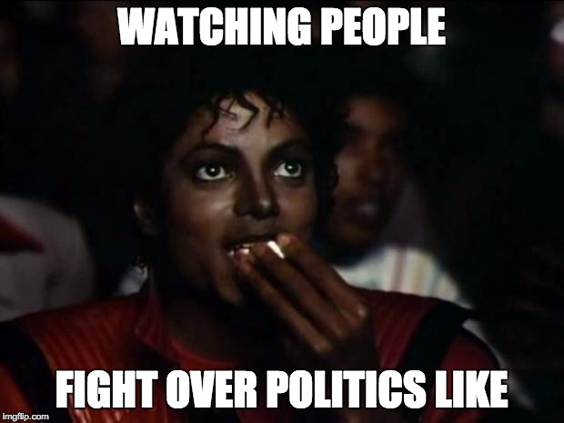 Michael Jackson Popcorn Meme | WATCHING PEOPLE FIGHT OVER POLITICS LIKE | image tagged in memes,michael jackson popcorn | made w/ Imgflip meme maker